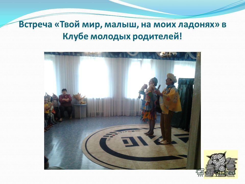 Встреча «Твой мир, малыш, на моих ладонях» в Клубе молодых родителей!