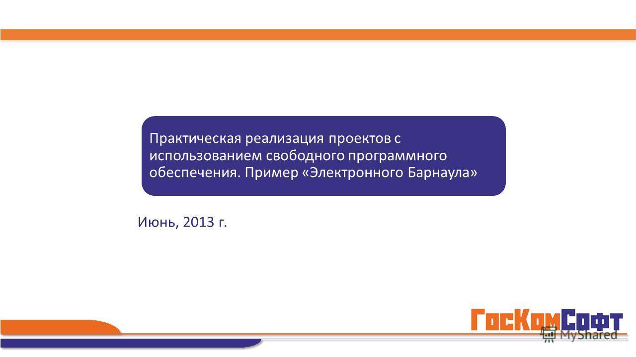 Июнь, 2013 г. Практическая реализация проектов с использованием свободного программного обеспечения. Пример «Электронного Барнаула»
