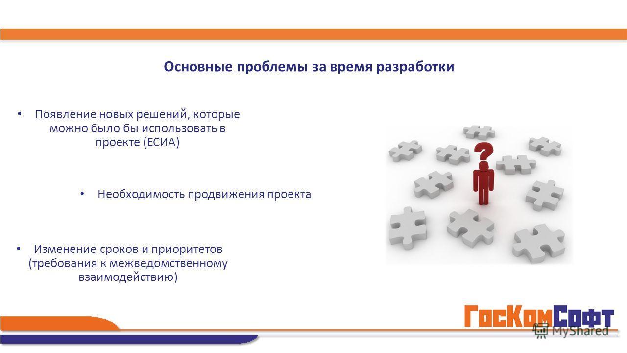 Изменение сроков и приоритетов (требования к межведомственному взаимодействию) Необходимость продвижения проекта Появление новых решений, которые можно было бы использовать в проекте (ЕСИА) Основные проблемы за время разработки