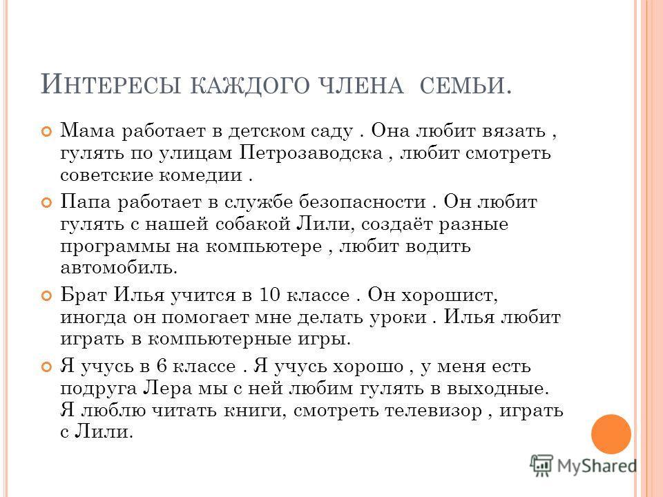 И НТЕРЕСЫ КАЖДОГО ЧЛЕНА СЕМЬИ. Мама работает в детском саду. Она любит вязать, гулять по улицам Петрозаводска, любит смотреть советские комедии. Папа работает в службе безопасности. Он любит гулять с нашей собакой Лили, создаёт разные программы на ко