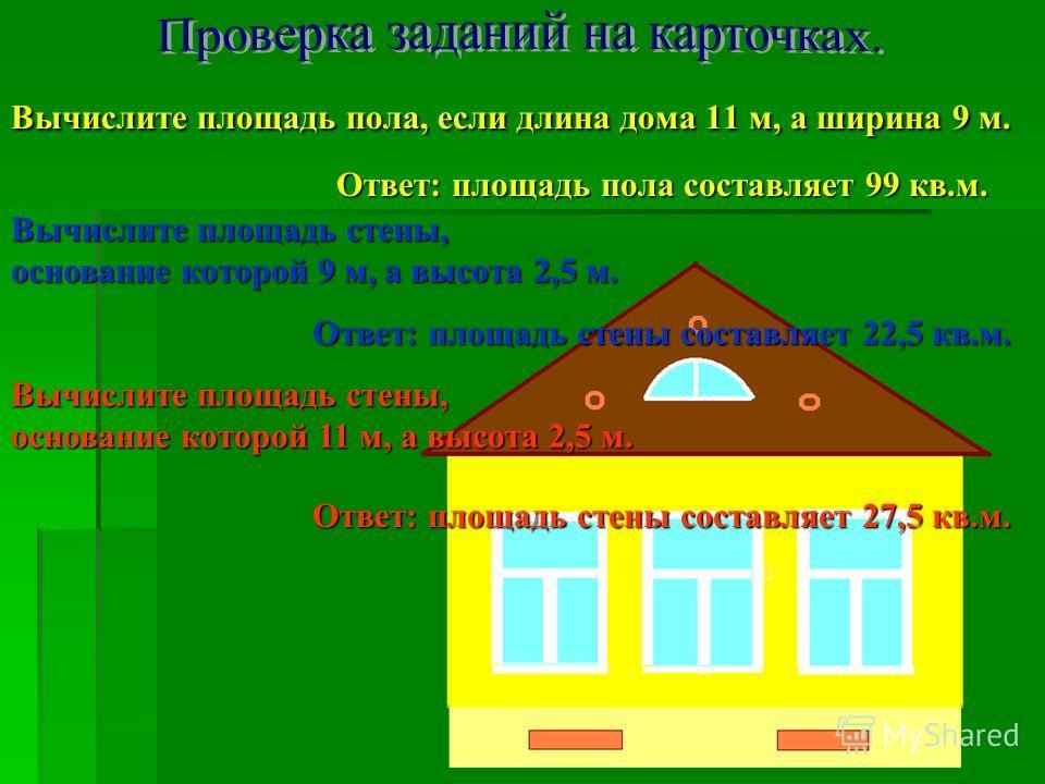 Вычислите площадь пола, если длина дома 11 м, а ширина 9 м. Ответ: площадь пола составляет 99 кв.м. Вычислите площадь стены, основание которой 9 м, а высота 2,5 м. Ответ: площадь стены составляет 22,5 кв.м. Вычислите площадь стены, основание которой
