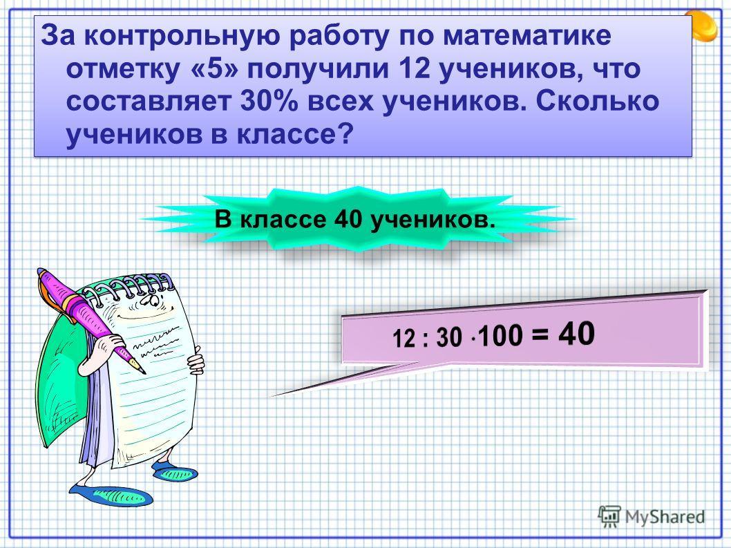 За контрольную работу по математике отметку «5» получили 12 учеников, что составляет 30% всех учеников. Сколько учеников в классе? В классе 40 учеников.