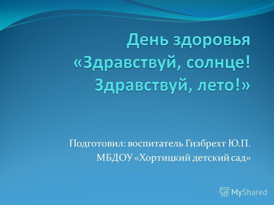 Подготовил: воспитатель Гизбрехт Ю.П. МБДОУ «Хортицкий детский сад»