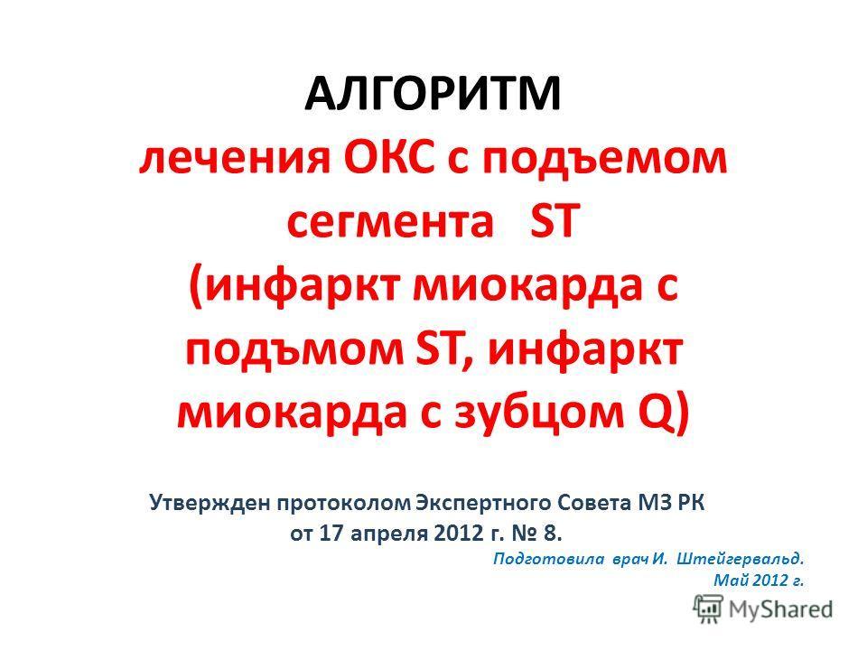 АЛГОРИТМ лечения ОКС с подъемом сегмента ST (инфаркт миокарда с подъмом ST, инфаркт миокарда с зубцом Q) Утвержден протоколом Экспертного Совета МЗ РК от 17 апреля 2012 г. 8. Подготовила врач И. Штейгервальд. Май 2012 г.
