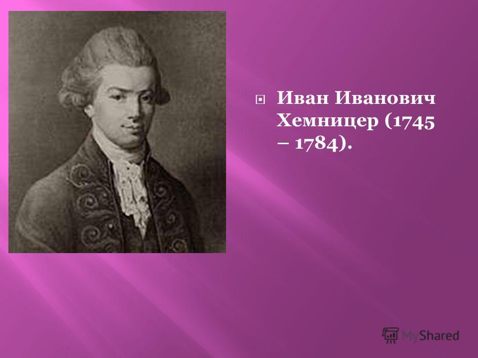 Иван Иванович Хемницер (1745 – 1784).