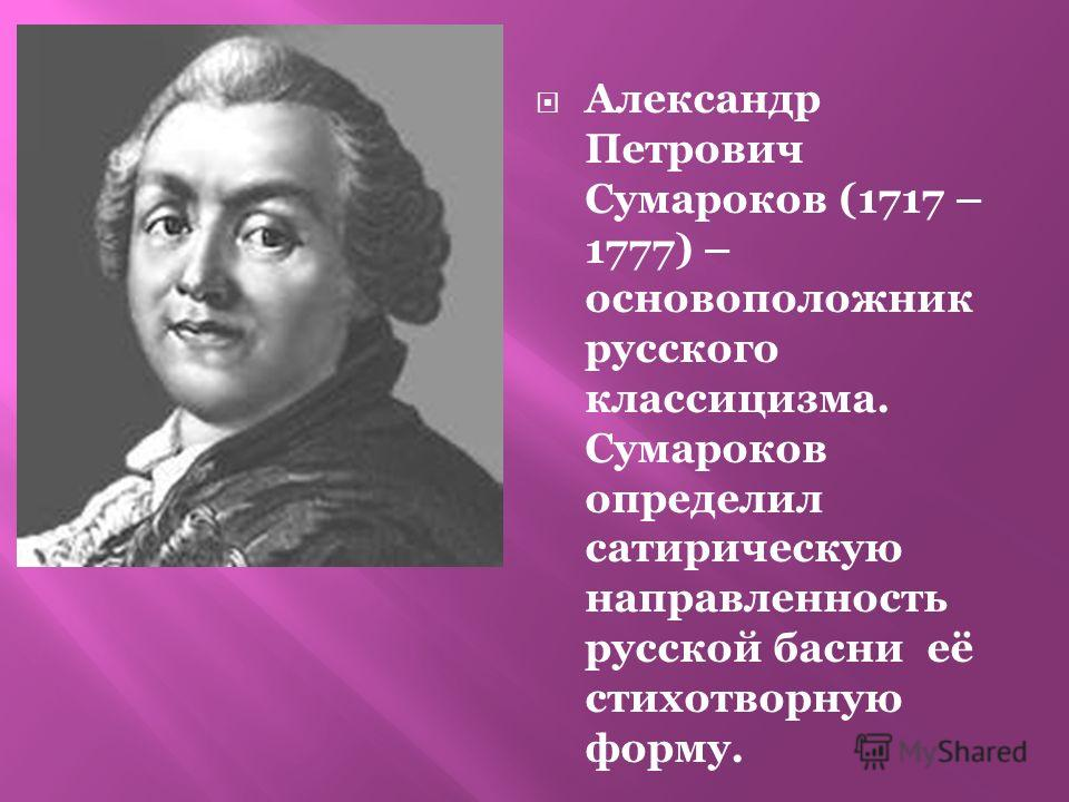 Александр Петрович Сумароков (1717 – 1777) – основоположник русского классицизма. Сумароков определил сатирическую направленность русской басни её стихотворную форму.
