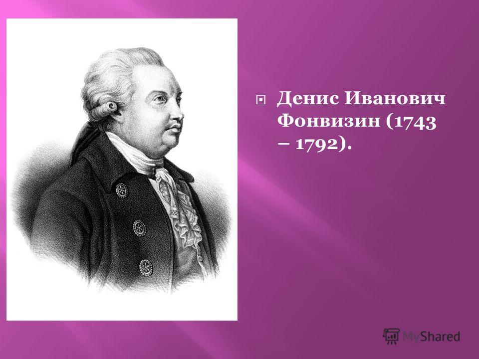 Денис Иванович Фонвизин (1743 – 1792).