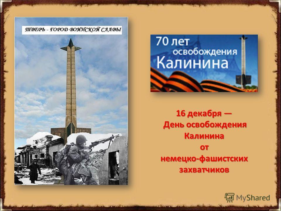 16 декабря 16 декабря День освобождения День освобожденияКалининаот немецко-фашистских захватчиков