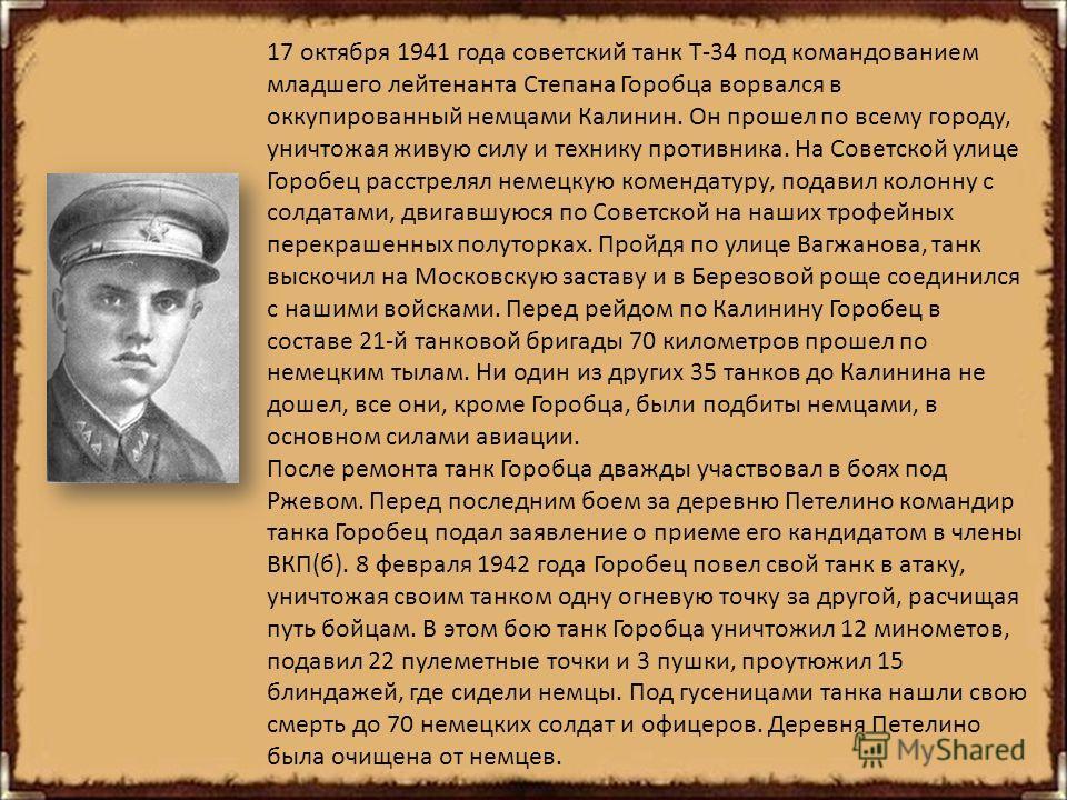 17 октября 1941 года советский танк Т-34 под командованием младшего лейтенанта Степана Горобца ворвался в оккупированный немцами Калинин. Он прошел по всему городу, уничтожая живую силу и технику противника. На Советской улице Горобец расстрелял неме