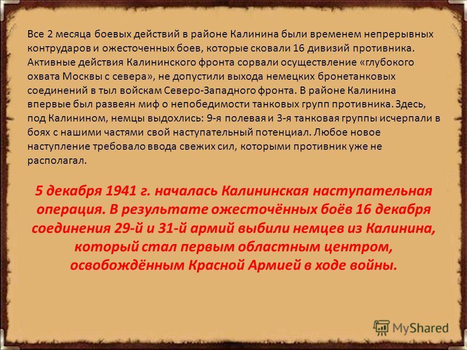 Все 2 месяца боевых действий в районе Калинина были временем непрерывных контрударов и ожесточенных боев, которые сковали 16 дивизий противника. Активные действия Калининского фронта сорвали осуществление «глубокого охвата Москвы с севера», не допуст
