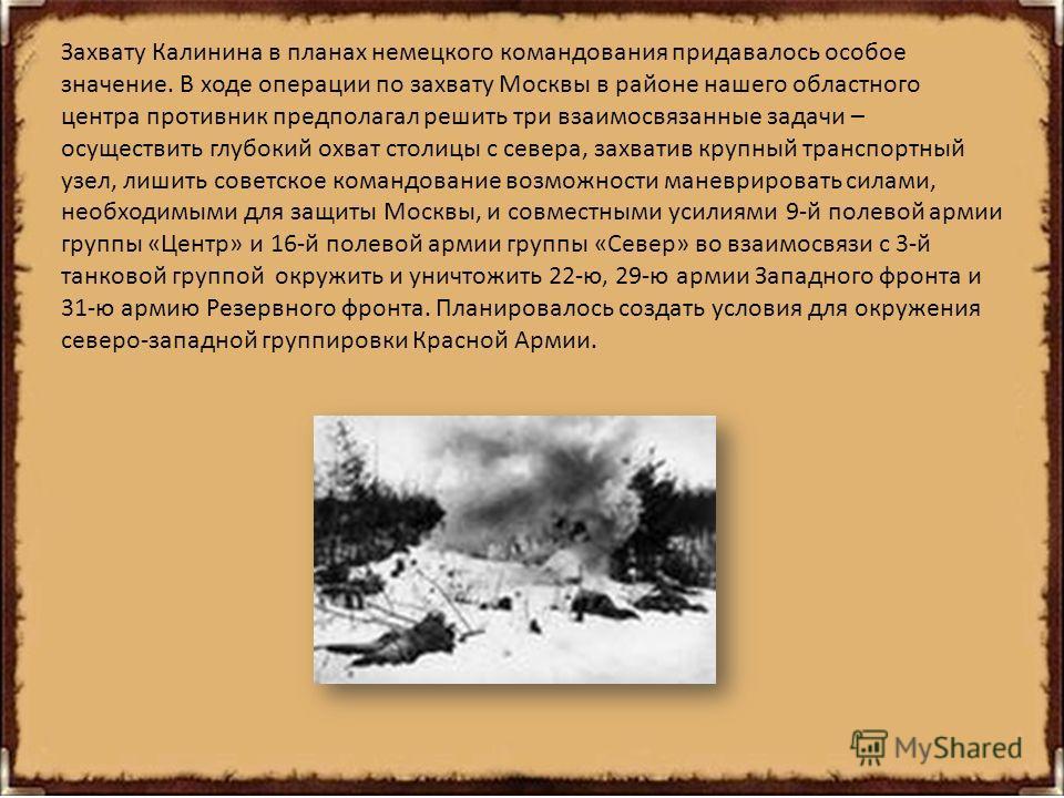 Захвату Калинина в планах немецкого командования придавалось особое значение. В ходе операции по захвату Москвы в районе нашего областного центра противник предполагал решить три взаимосвязанные задачи – осуществить глубокий охват столицы с севера, з