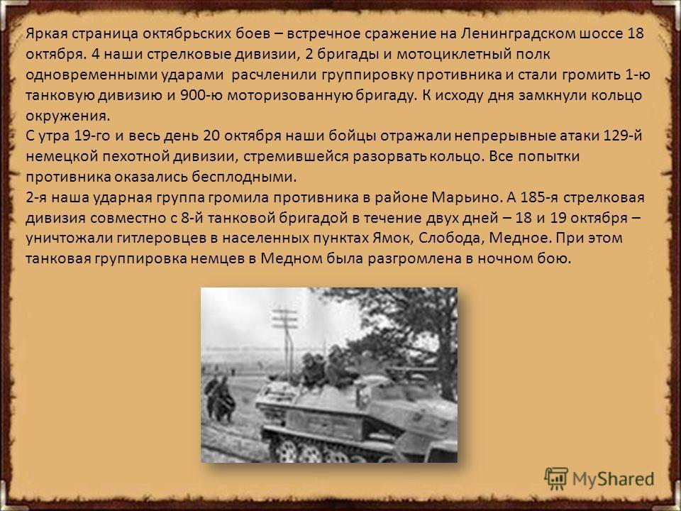 Яркая страница октябрьских боев – встречное сражение на Ленинградском шоссе 18 октября. 4 наши стрелковые дивизии, 2 бригады и мотоциклетный полк одновременными ударами расчленили группировку противника и стали громить 1-ю танковую дивизию и 900-ю мо