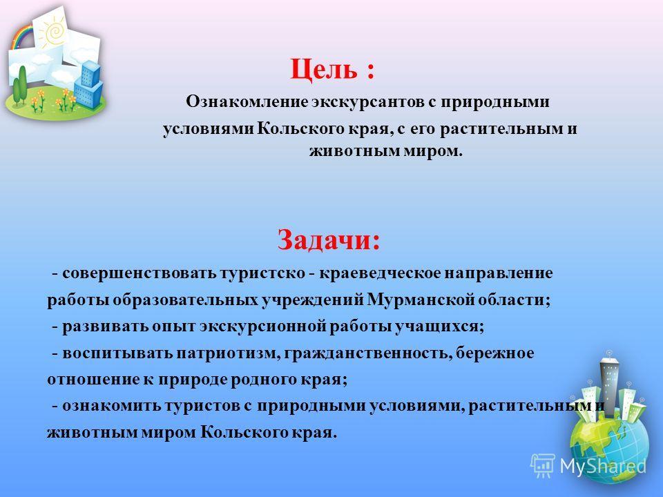 Задачи: - совершенствовать туристско - краеведческое направление работы образовательных учреждений Мурманской области; - развивать опыт экскурсионной работы учащихся; - воспитывать патриотизм, гражданственность, бережное отношение к природе родного к