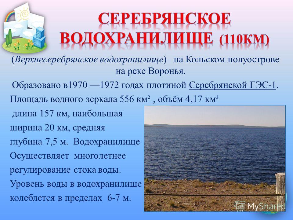 (Верхнесеребрянское водохранилище) на Кольском полуострове на реке Воронья. Образовано в1970 1972 годах плотиной Серебрянской ГЭС-1. Площадь водного зеркала 556 км², объём 4,17 км³ длина 157 км, наибольшая ширина 20 км, средняя глубина 7,5 м. Водохра