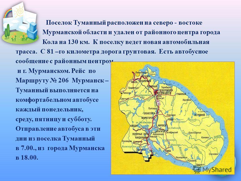 Поселок Туманный расположен на северо - востоке Мурманской области и удален от районного центра города Кола на 130 км. К поселку ведет новая автомобильная трасса. С 81 –го километра дорога грунтовая. Есть автобусное сообщение с районным центром и г.
