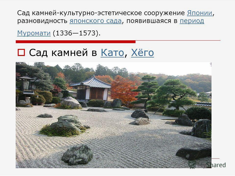 Сад камней-культурно-эстетическое сооружение Японии, разновидность японского сада, появившаяся в период Муромати (13361573).Япониияпонского садапериод Муромати Сад камней в Като, ХёгоКатоХёго