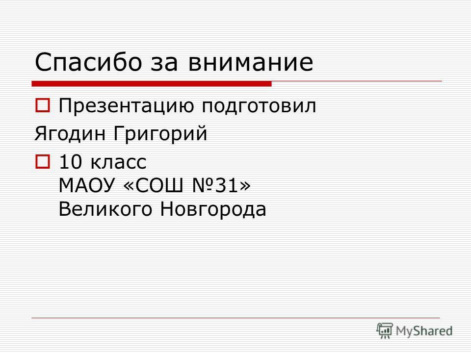Спасибо за внимание Презентацию подготовил Ягодин Григорий 10 класс МАОУ «СОШ 31» Великого Новгорода
