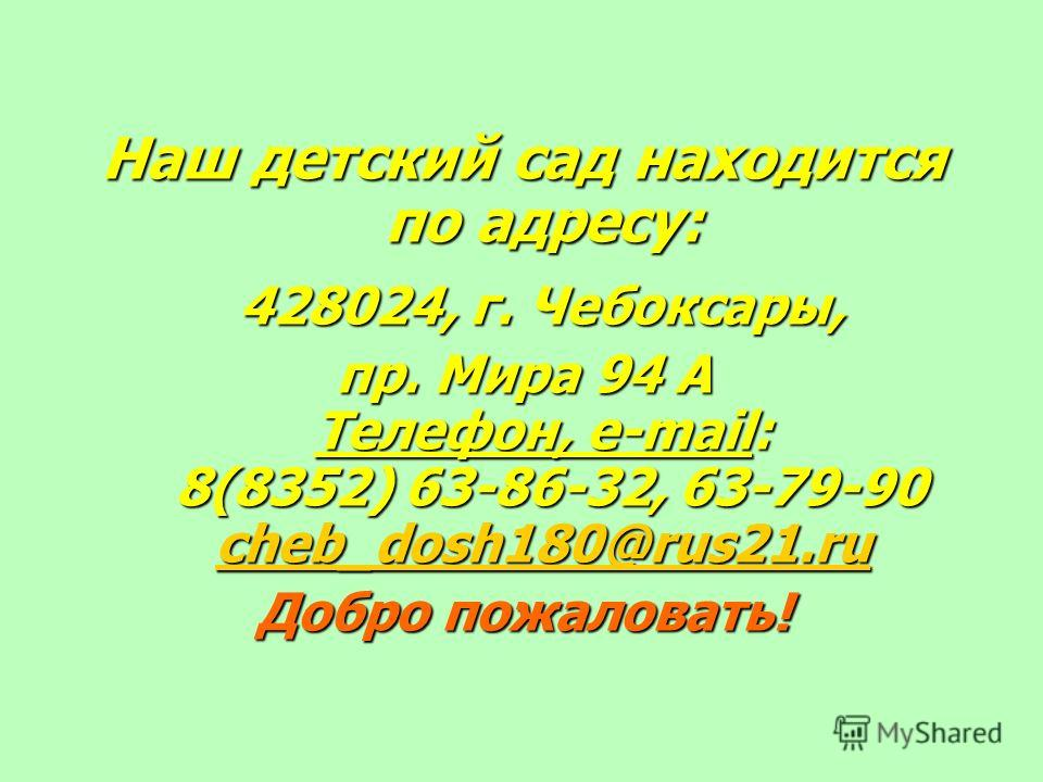 Наш детский сад находится по адресу: 428024, г. Чебоксары, пр. Мира 94 А Телефон, e-mail: 8(8352) 63-86-32, 63-79-90 сheb_dosh180@rus21.ru сheb_dosh180@rus21.ru сheb_dosh180@rus21.ru Добро пожаловать!