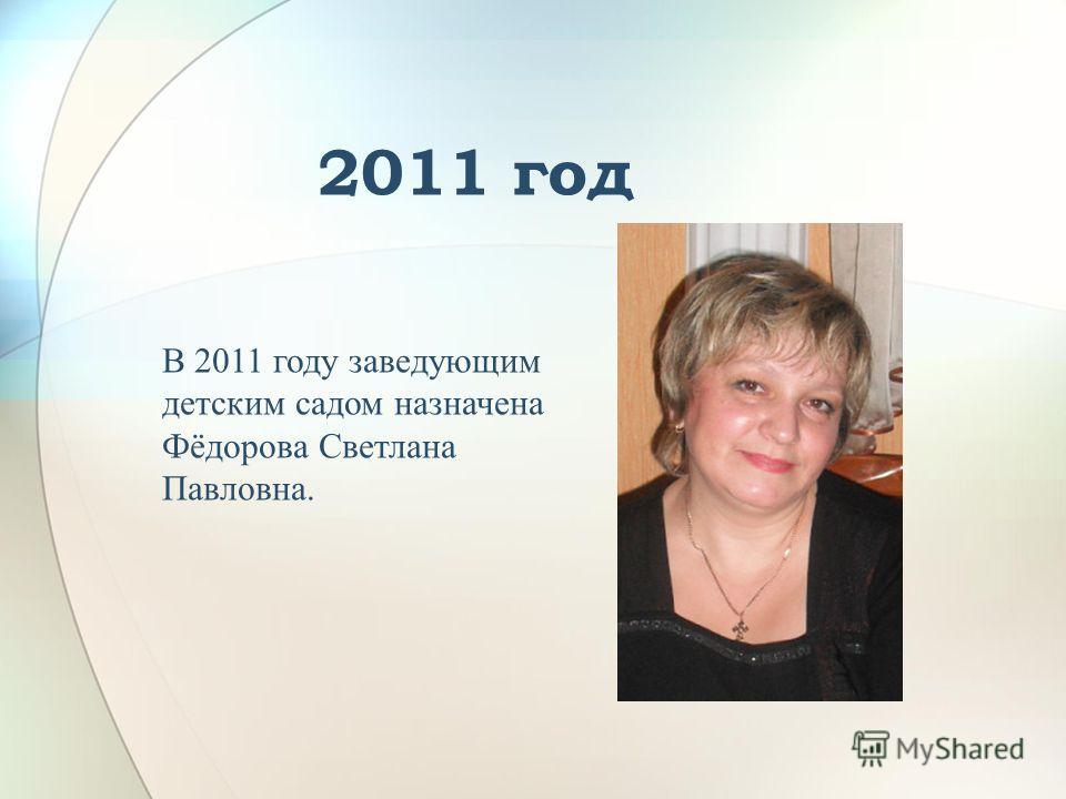 2011 год В 2011 году заведующим детским садом назначена Фёдорова Светлана Павловна.