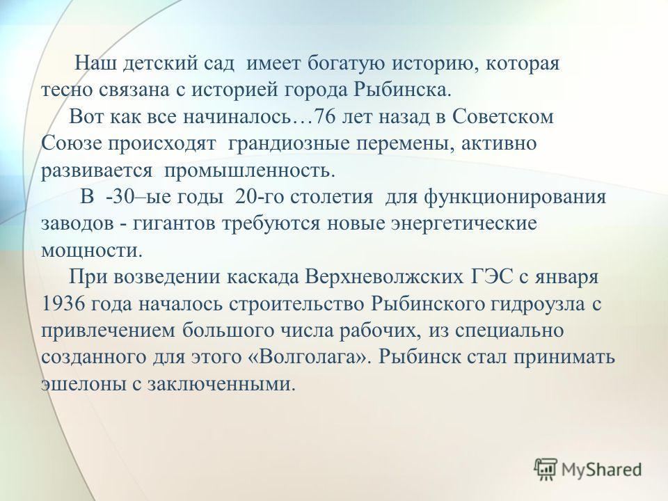 Наш детский сад имеет богатую историю, которая тесно связана с историей города Рыбинска. Вот как все начиналось…76 лет назад в Советском Союзе происходят грандиозные перемены, активно развивается промышленность. В -30–ые годы 20-го столетия для функц