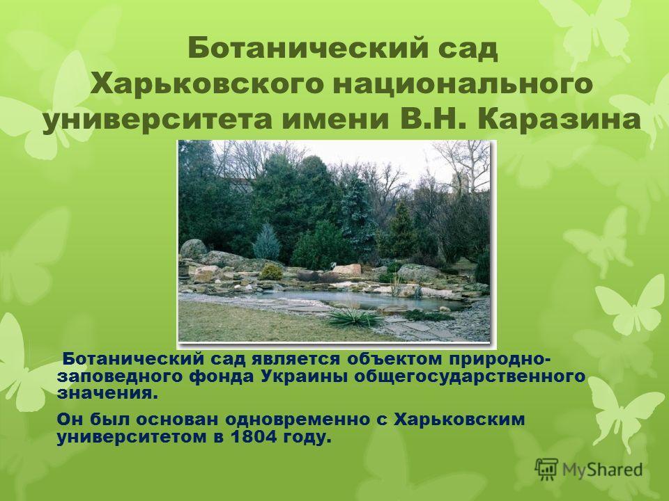 Ботанический сад Харьковского национального университета имени В.Н. Каразина Ботанический сад является объектом природно- заповедного фонда Украины общегосударственного значения. Он был основан одновременно с Харьковским университетом в 1804 году.