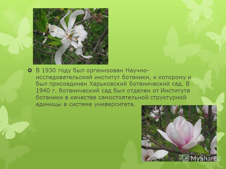 В 1930 году был организован Научно- исследовательский институт ботаники, к которому и был присоединен Харьковский ботанический сад. В 1940 г. ботанический сад был отделен от Института ботаники в качестве самостоятельной структурной единицы в системе