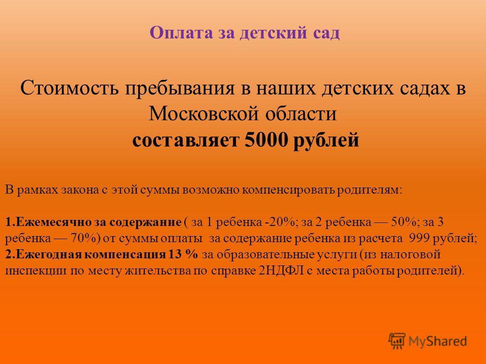 Оплата за детский сад Стоимость пребывания в наших детских садах в Московской области составляет 5000 рублей В рамках закона с этой суммы возможно компенсировать родителям: 1.Ежемесячно за содержание ( за 1 ребенка -20%; за 2 ребенка 50%; за 3 ребенк
