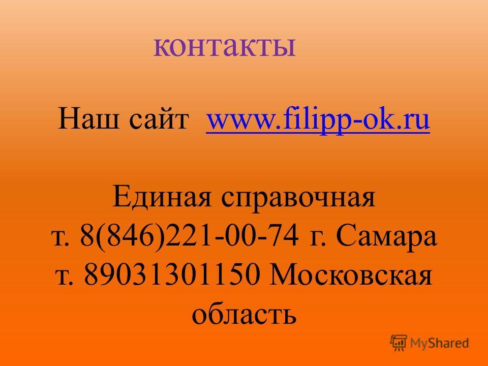 контакты Наш сайт www.filipp-ok.ruwww.filipp-ok.ru Единая справочная т. 8(846)221-00-74 г. Самара т. 89031301150 Московская область
