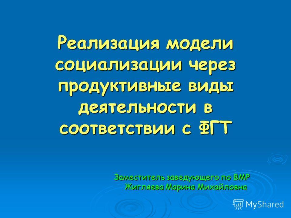 Реализация модели социализации через продуктивные виды деятельности в соответствии с ФГТ Заместитель заведующего по ВМР Жигляева Марина Михайловна