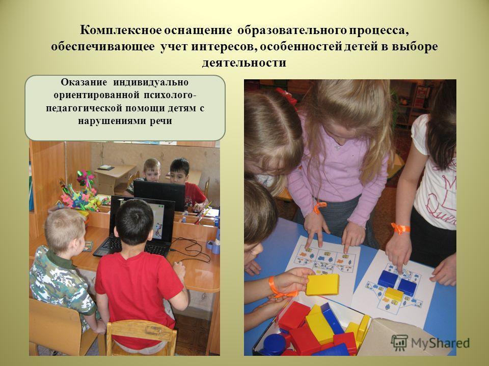 Комплексное оснащение образовательного процесса, обеспечивающее учет интересов, особенностей детей в выборе деятельности Оказание индивидуально ориентированной психолого- педагогической помощи детям с нарушениями речи