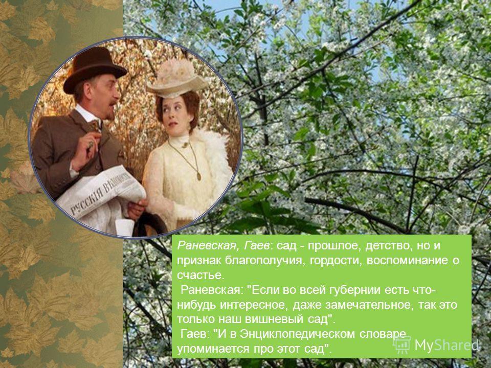 Раневская, Гаев: сад - прошлое, детство, но и признак благополучия, гордости, воспоминание о счастье. Раневская: