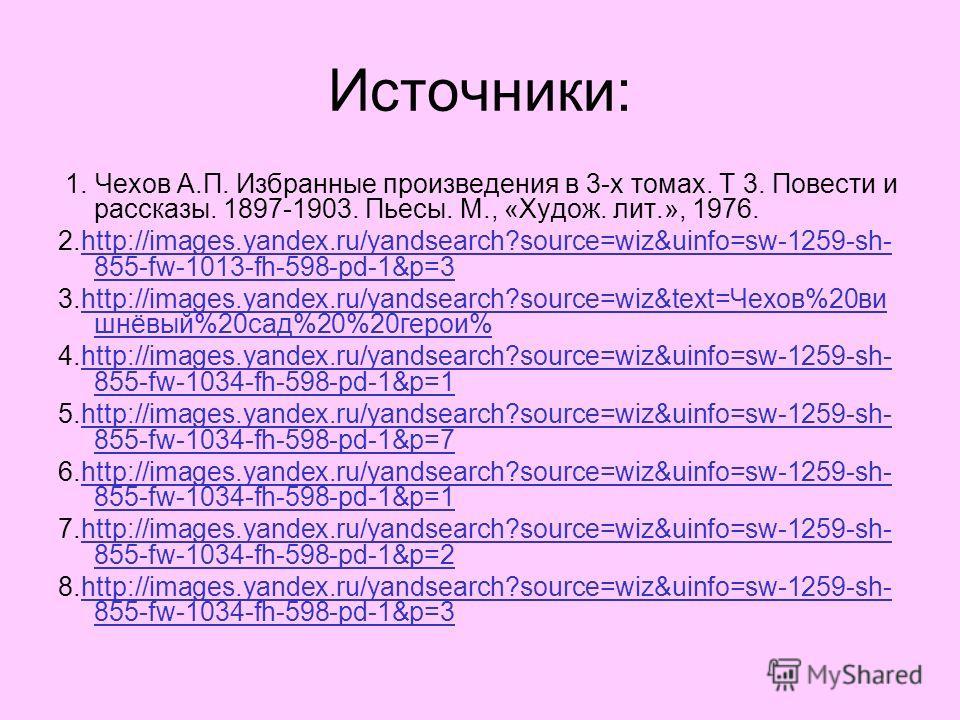 Источники: 1. Чехов А.П. Избранные произведения в 3-х томах. Т 3. Повести и рассказы. 1897-1903. Пьесы. М., «Худож. лит.», 1976. 2.http://images.yandex.ru/yandsearch?source=wiz&uinfo=sw-1259-sh- 855-fw-1013-fh-598-pd-1&p=3http://images.yandex.ru/yand