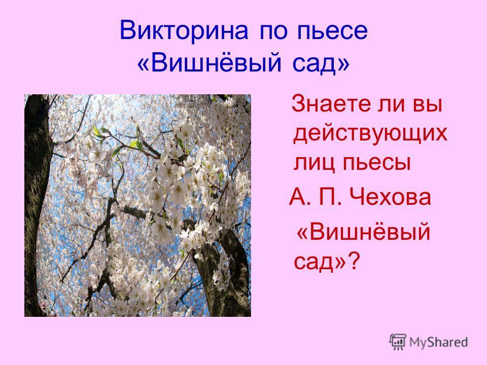Викторина по пьесе «Вишнёвый сад» Знаете ли вы действующих лиц пьесы А. П. Чехова «Вишнёвый сад»?