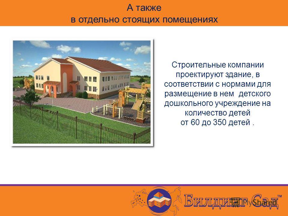 А также в отдельно стоящих помещениях Строительные компании проектируют здание, в соответствии с нормами для размещение в нем детского дошкольного учреждение на количество детей от 60 до 350 детей.