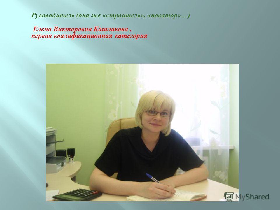 Руководитель (она же «строитель», «новатор»…) Елена Викторовна Кашлакова, первая квалификационная категория