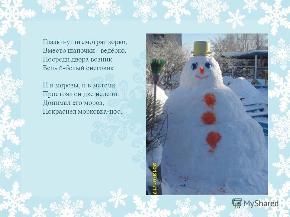 Глазки-угли смотрят зорко, Вместо шапочки - ведёрко. Посреди двора возник Белый-белый снеговик. И в морозы, и в метели Простоял он две недели. Донимал его мороз, Покраснел морковка-нос.