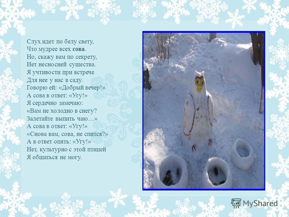 Слух идет по белу свету, Что мудрее всех сова. Но, скажу вам по секрету, Нет несносней существа. Я учтивости при встрече Для нее у нас в саду. Говорю ей: «Добрый вечер!» А сова в ответ: «Угу!» Я сердечно замечаю: «Вам не холодно в снегу? Залетайте вы