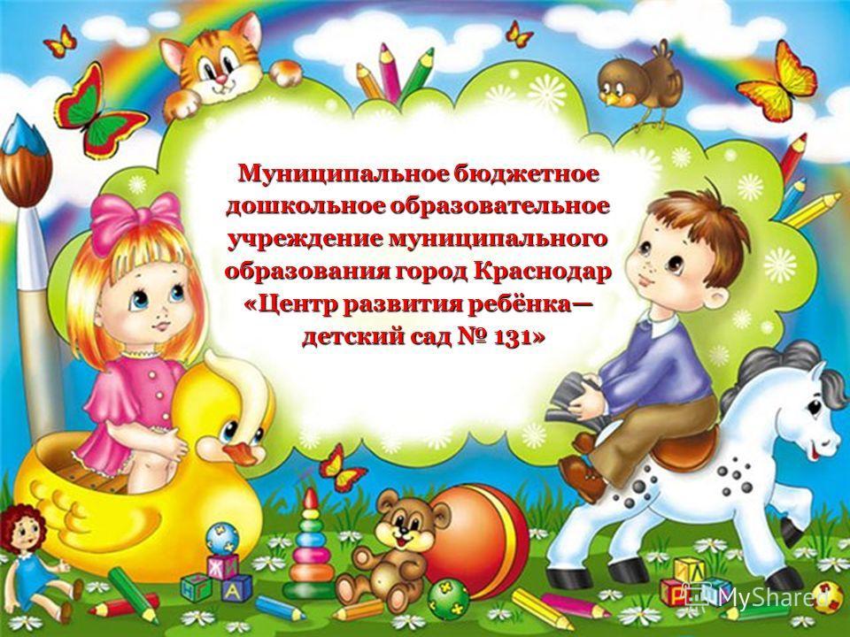 Муниципальное бюджетное дошкольное образовательное учреждение муниципального образования город Краснодар «Центр развития ребёнка детский сад 131» детский сад 131»