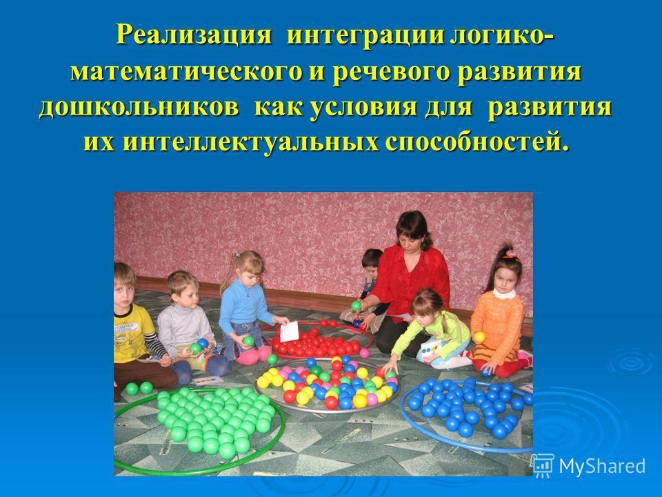 Реализация интеграции логико- математического и речевого развития дошкольников как условия для развития их интеллектуальных способностей. Реализация интеграции логико- математического и речевого развития дошкольников как условия для развития их интел