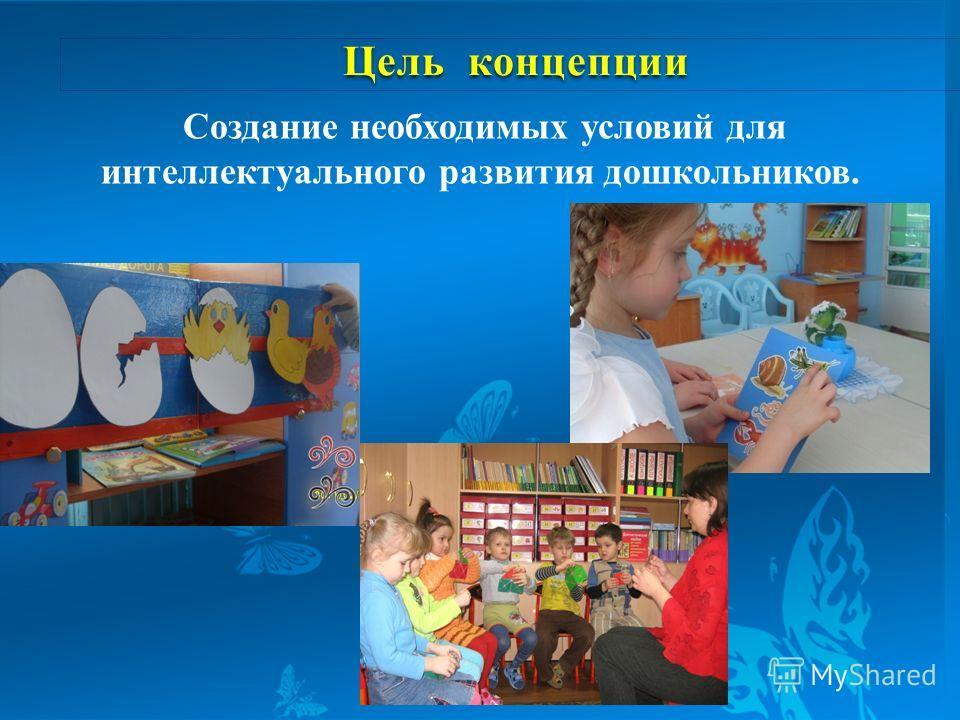 Цель концепции Цель концепции Создание необходимых условий для интеллектуального развития дошкольников.