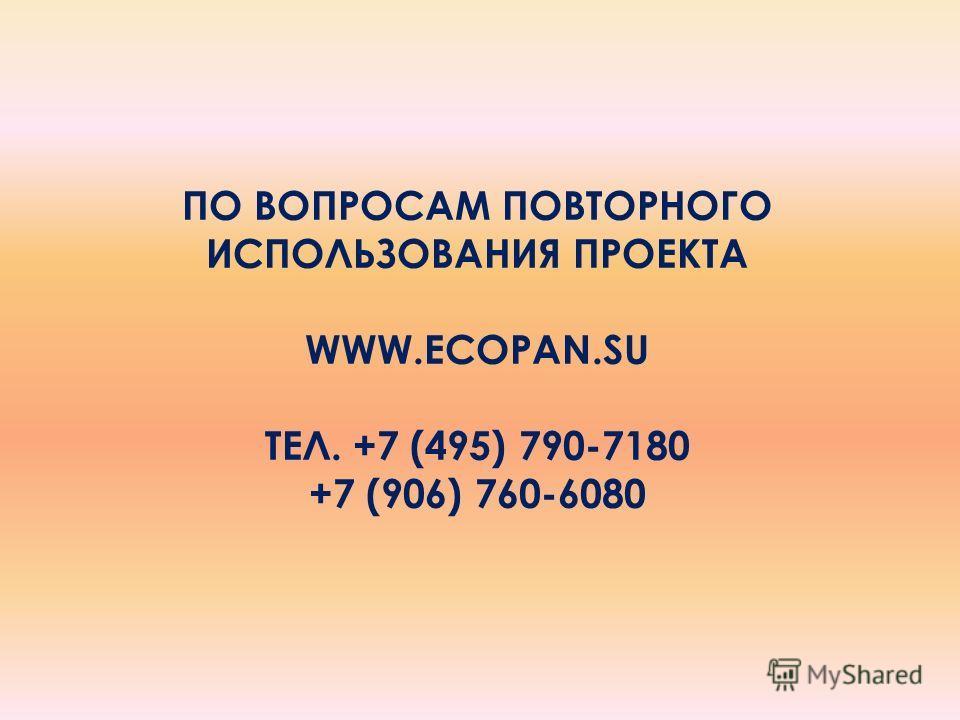 ПО ВОПРОСАМ ПОВТОРНОГО ИСПОЛЬЗОВАНИЯ ПРОЕКТА WWW.ECOPAN.SU ТЕЛ. +7 (495) 790-7180 +7 (906) 760-6080