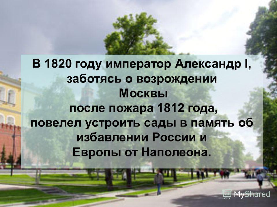 В 1820 году император Александр I, заботясь о возрождении Москвы после пожара 1812 года, повелел устроить сады в память об избавлении России и Европы от Наполеона.