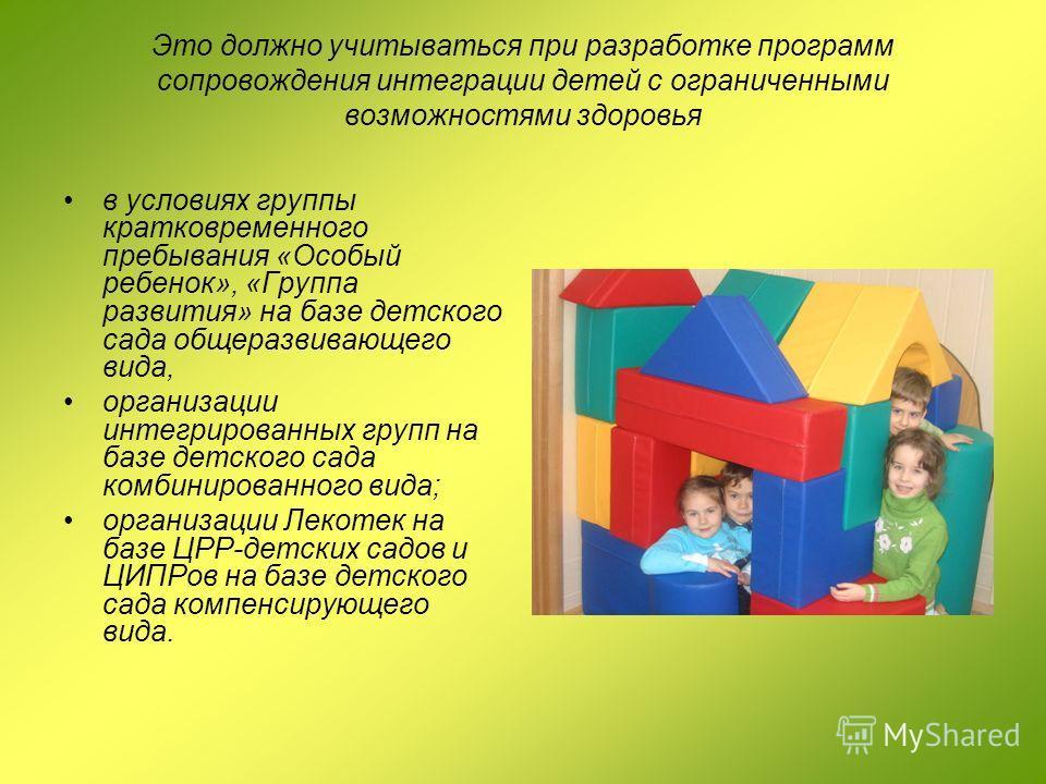 Это должно учитываться при разработке программ сопровождения интеграции детей с ограниченными возможностями здоровья в условиях группы кратковременного пребывания «Особый ребенок», «Группа развития» на базе детского сада общеразвивающего вида, органи