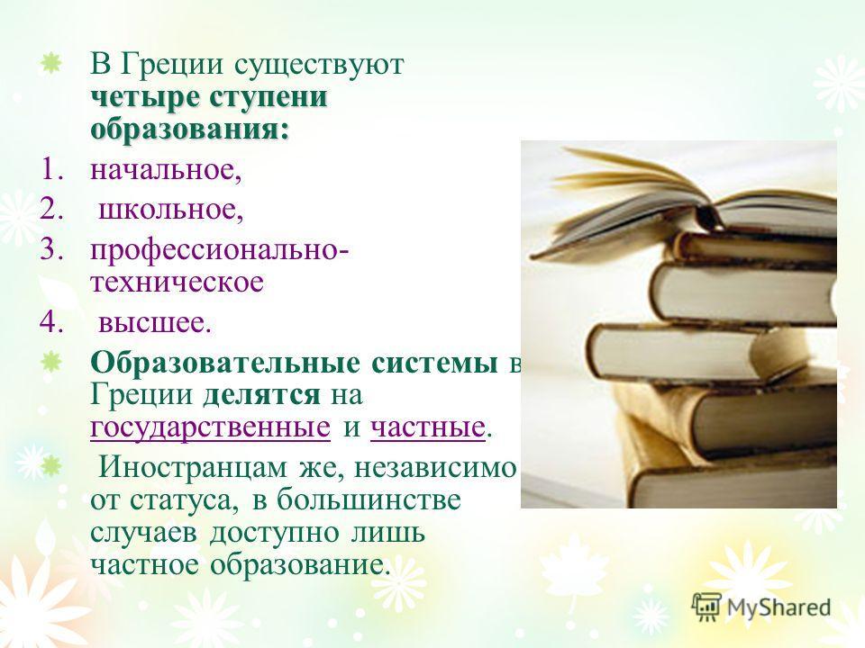 четыре ступени образования: В Греции существуют четыре ступени образования: 1.начальное, 2. школьное, 3.профессионально- техническое 4. высшее. Образовательные системы в Греции делятся на государственные и частные. Иностранцам же, независимо от стату