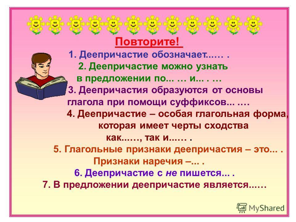 Повторите! 1.Деепричастие обозначает...…. 2. Деепричастие можно узнать в предложении по... … и.... … 3. Деепричастия образуются от основы глагола при помощи суффиксов....… 4. Деепричастие – особая глагольная форма, которая имеет черты сходства как...