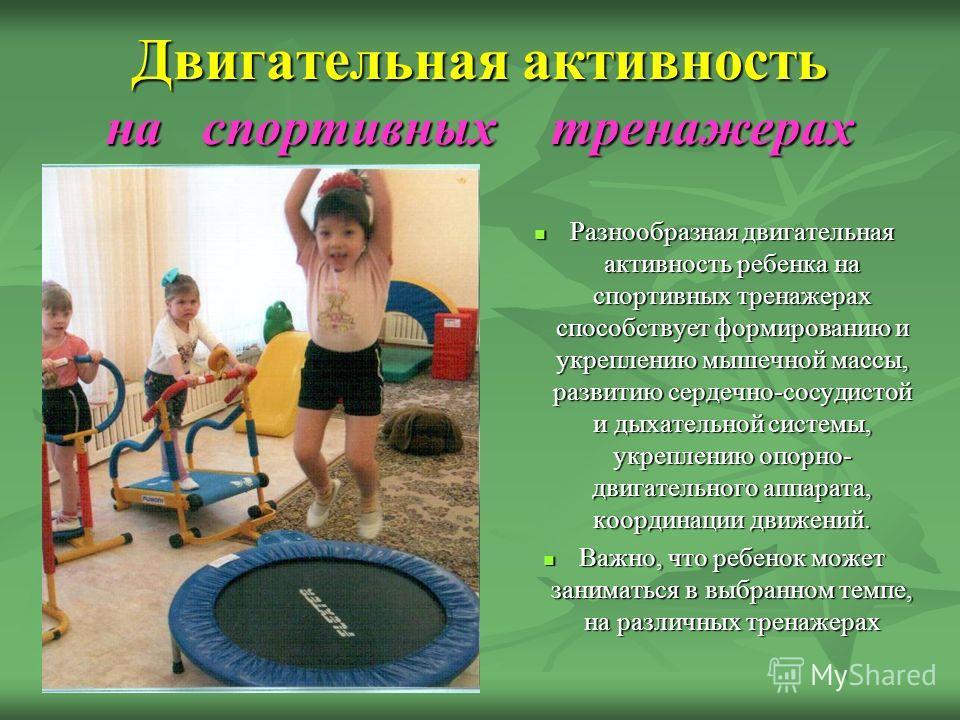 Двигательная активность на спортивных тренажерах Разнообразная двигательная активность ребенка на спортивных тренажерах способствует формированию и укреплению мышечной массы, развитию сердечно-сосудистой и дыхательной системы, укреплению опорно- двиг