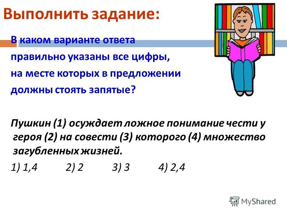 Выполнить задание : В каком варианте ответа правильно указаны все цифры, на месте которых в предложении должны стоять запятые ? Пушкин (1) осуждает ложное понимание чести у героя (2) на совести (3) которого (4) множество загубленных жизней. 1) 1,4 2)