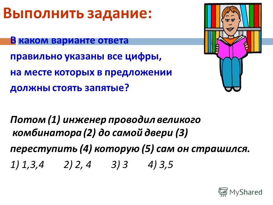 Выполнить задание : В каком варианте ответа правильно указаны все цифры, на месте которых в предложении должны стоять запятые ? Потом (1) инженер проводил великого комбинатора (2) до самой двери (3) переступить (4) которую (5) сам он страшился. 1) 1,