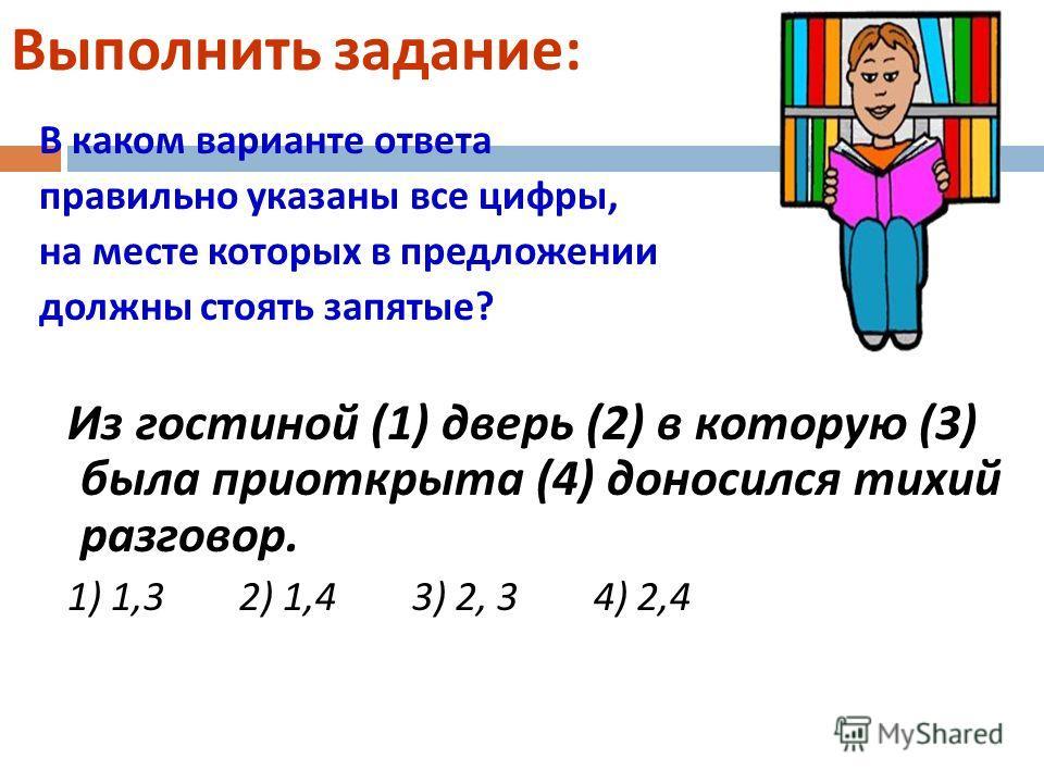 Выполнить задание : В каком варианте ответа правильно указаны все цифры, на месте которых в предложении должны стоять запятые ? Из гостиной (1) дверь (2) в которую (3) была приоткрыта (4) доносился тихий разговор. 1) 1,3 2) 1,4 3) 2, 3 4) 2,4