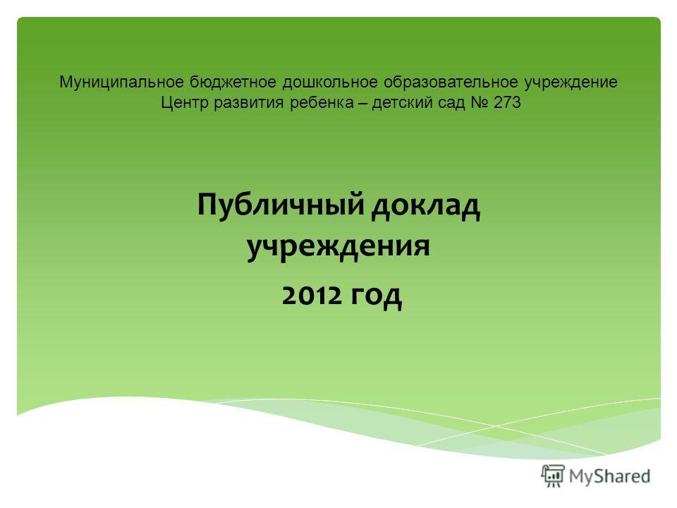Муниципальное бюджетное дошкольное образовательное учреждение Центр развития ребенка – детский сад 273 Публичный доклад учреждения 2012 год